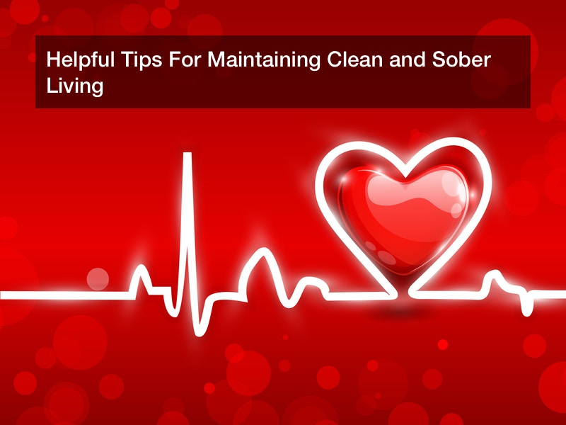 Helpful Tips For Maintaining Clean and Sober Living